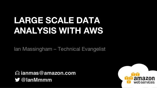 ianmas@amazon.com @IanMmmm LARGE SCALE DATA ANALYSIS WITH AWS  Ian Massingham – Technical Evangelist