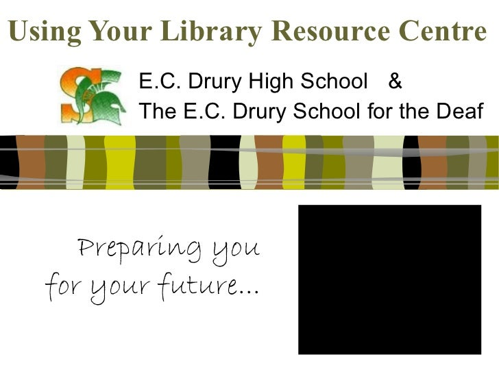Using Your Library Resource Centre E.C. Drury High School & The E.C. Drury School for the Deaf Preparing you for your futu...