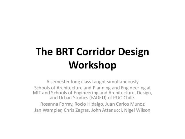 The BRT Corridor Design       Workshop      A semester long class taught simultaneouslySchools of Architecture and Plannin...