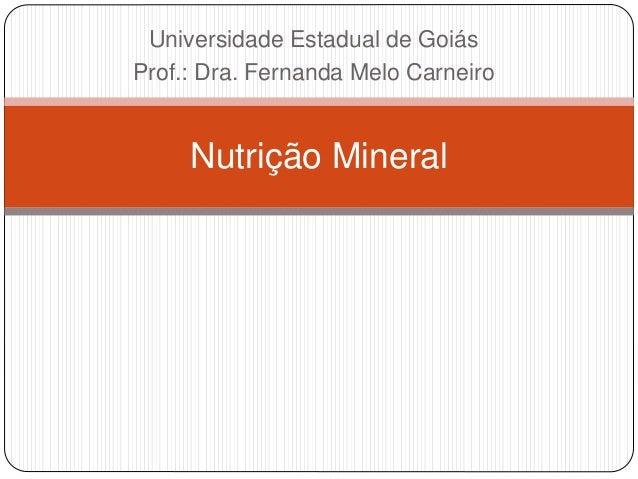 Universidade Estadual de Goiás Prof.: Dra. Fernanda Melo Carneiro Nutrição Mineral