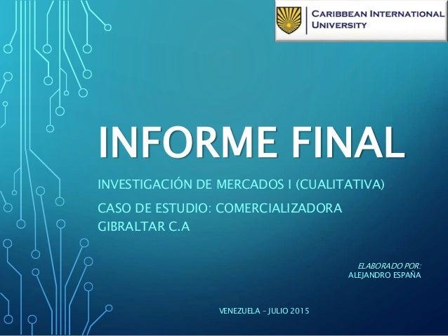 INFORME FINAL INVESTIGACIÓN DE MERCADOS I (CUALITATIVA) CASO DE ESTUDIO: COMERCIALIZADORA GIBRALTAR C.A ELABORADO POR: ALE...