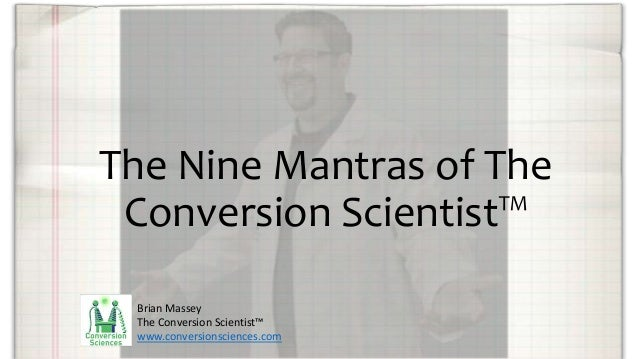 The Nine Mantras of The Conversion Scientist™ Brian Massey The Conversion Scientist™ www.conversionsciences.com