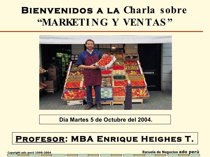 """Profesor : MBA  Enrique Heighes T. Bienvenidos a la  Charla sobre  """" MARKETING Y VENTAS """" Día Martes 5 de Octubre del 2004."""