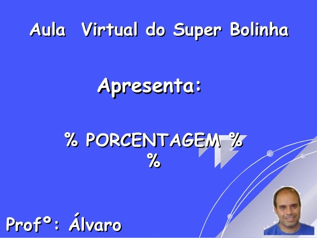 Aula Virtual do Super BolinhaAula Virtual do Super Bolinha Apresenta:Apresenta: % PORCENTAGEM %% PORCENTAGEM % %% Profº: Á...