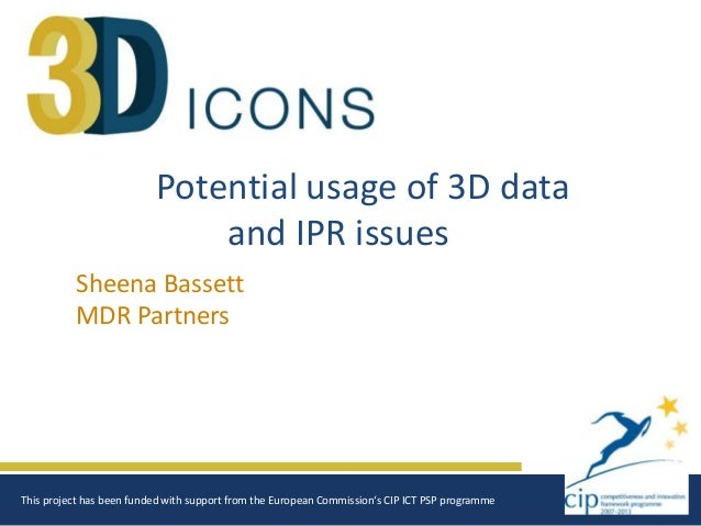 Potential usage of 3D data and IPR issues Sheena Bassett MDR Partners  This project has been funded with support from the ...