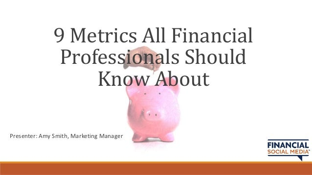9 Metrics All Financial               Professionals Should                   Know AboutPresenter: Amy Smith, Marketing Man...