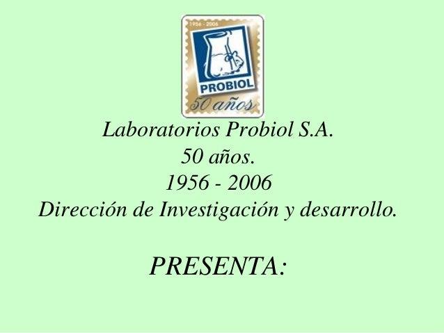 Laboratorios Probiol S.A. 50 años. 1956 - 2006 Dirección de Investigación y desarrollo. PRESENTA: