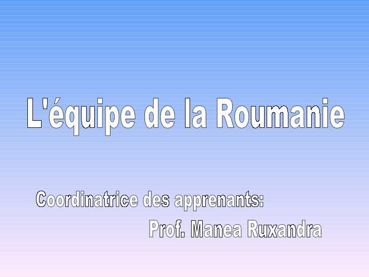 L'équipe de la Roumanie Coordinatrice des apprenants: Prof. Manea Ruxandra