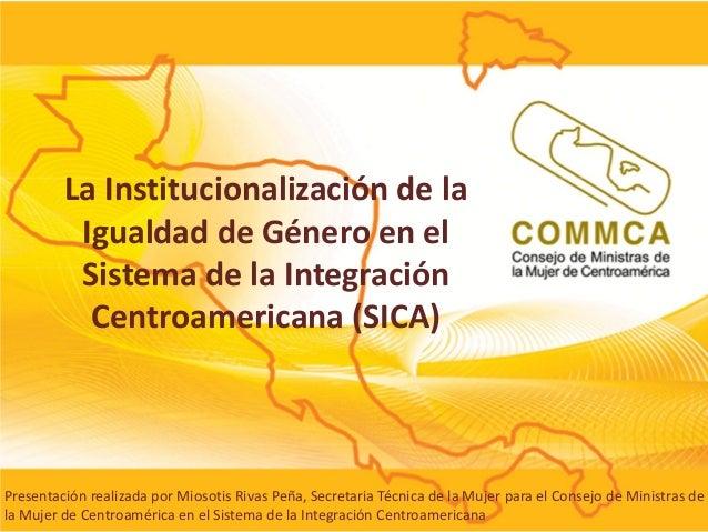 La Institucionalización de la Igualdad de Género en el Sistema de la Integración Centroamericana (SICA)  Presentación real...