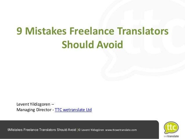 9 Mistakes Freelance Translators Should Avoid  Levent Yildizgoren – Managing Director - TTC wetranslate Ltd  9Mistakes Fre...