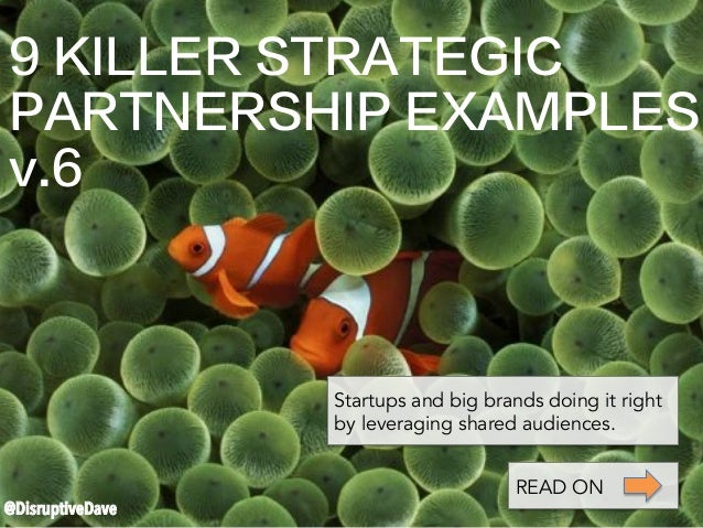 9 KILLER STRATEGIC PARTNERSHIP EXAMPLES v.6 @DisruptiveDave Startups and big brands doing it right by leveraging shared au...