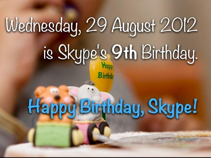 Wednesday, 29 August 2012    is Skypes 9th Birthday.  Happy Birthday, Skype!             1