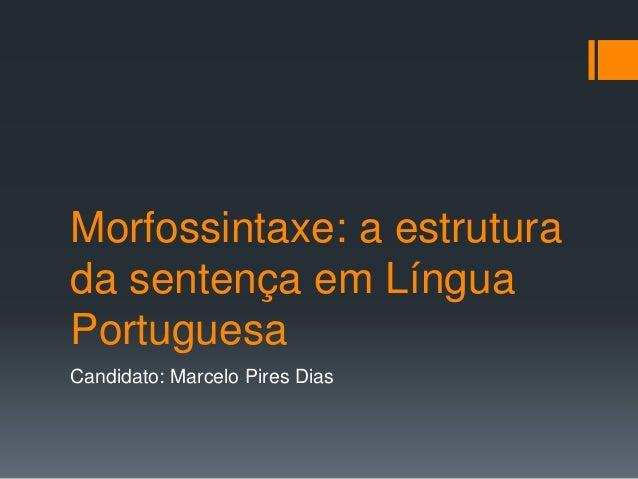 Morfossintaxe: a estrutura da sentença em Língua Portuguesa Candidato: Marcelo Pires Dias