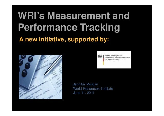 WRI's Measurement and Performance Tracking A new initiative, supported by: Jennifer Morgan World Resources Institute June ...