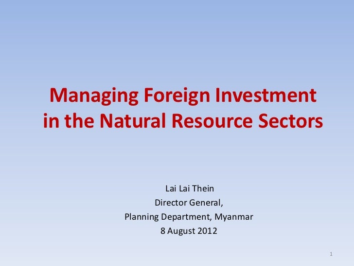Managing Foreign Investmentin the Natural Resource Sectors                   Lai Lai Thein                Director General...