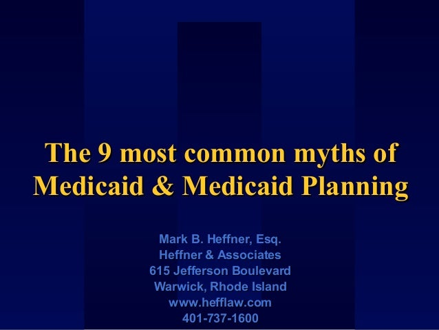 The 9 most common myths ofThe 9 most common myths of Medicaid & Medicaid PlanningMedicaid & Medicaid Planning Mark B. Heff...