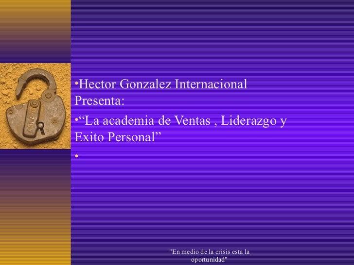 """•Hector Gonzalez InternacionalPresenta:•""""La academia de Ventas , Liderazgo yExito Personal""""•                """"En medio de l..."""