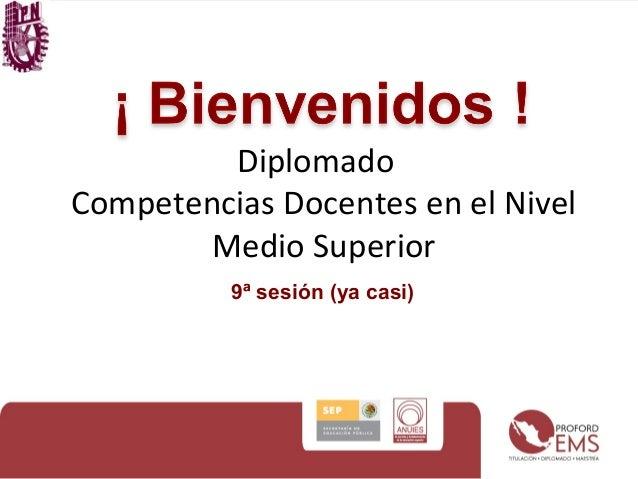 Diplomado  Competencias Docentes en el Nivel  Medio Superior  9ª sesión (ya casi)