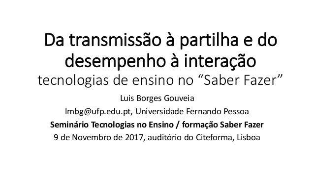 """Da transmissão à partilha e do desempenho à interação tecnologias de ensino no """"Saber Fazer"""" Luis Borges Gouveia lmbg@ufp...."""