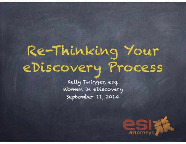 Re-Thinking Your  eDiscovery Process  Kelly Twigger, esq.  Women in eDiscovery  September 11, 2014