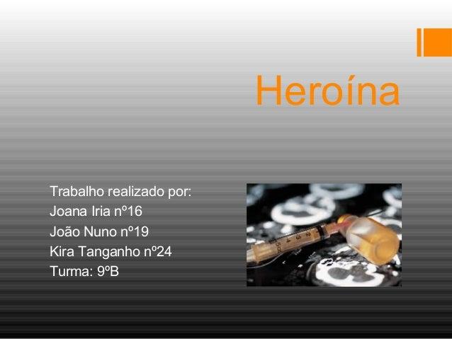 Heroína Trabalho realizado por: Joana Iria nº16 João Nuno nº19 Kira Tanganho nº24 Turma: 9ºB