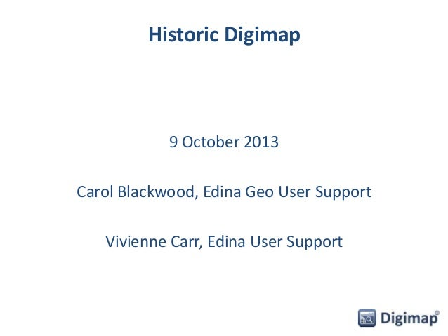 Historic Digimap 9 October 2013 Carol Blackwood, Edina Geo User Support Vivienne Carr, Edina User Support