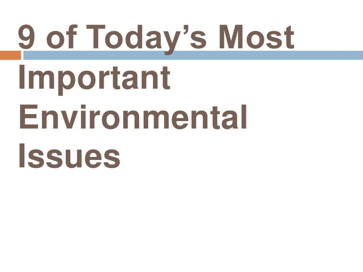 10 of today's most important environmental The most controversial and political of the top 10 environmental issues it is very difficult to prioritise the top 10 environmental issues facing our planet today.