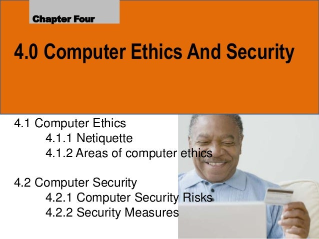 4.0 Computer Ethics And Security Chapter Four 4.1 Computer Ethics 4.1.1 Netiquette 4.1.2 Areas of computer ethics 4.2 Comp...