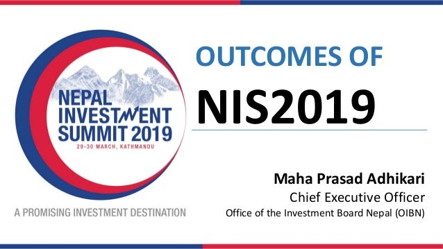 OUTCOMES OF NIS2019 Maha Prasad Adhikari Chief Executive Officer Office of the Investment Board Nepal (OIBN)
