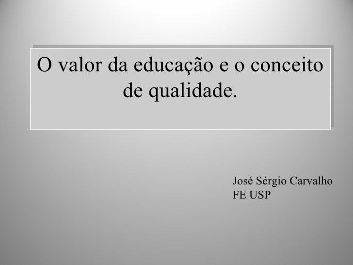 O valor da educação e o conceito de qualidade. José Sérgio Carvalho FE USP