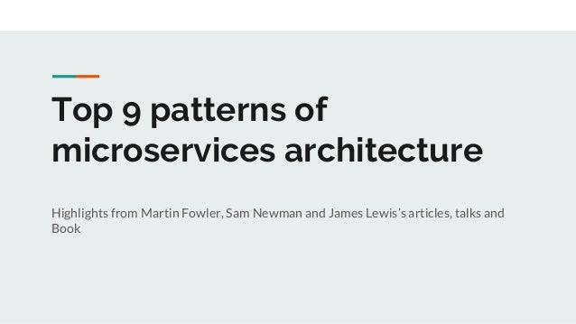 Top 9 patterns of microservices architecture Highlights from Martin Fowler, Sam Newman and James Lewis's articles, talks a...