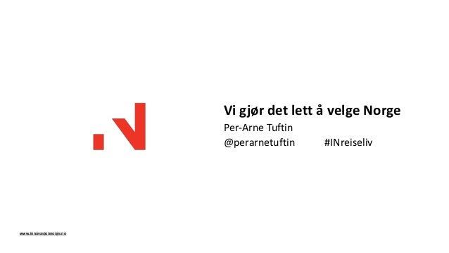 Vi gjør det lett å velge Norge Per-Arne Tuftin @perarnetuftin #INreiseliv www.innovasjonnorge.no
