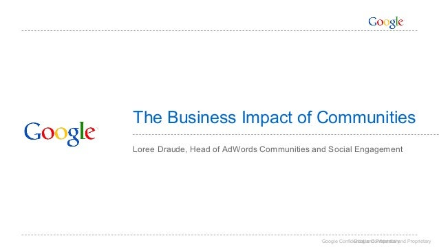 The Business Impact of Communities  Loree Draude, Head of AdWords Communities and Social Engagement  Google Confidential G...