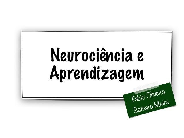 Neurociência e  Aprendizagem  Fábio Oliveira  Samara Meira
