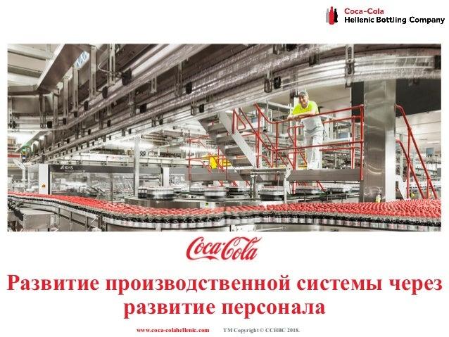 www.coca-colahellenic.com TM Copyright © CCHBC 2018. Развитие производственной системы через развитие персонала