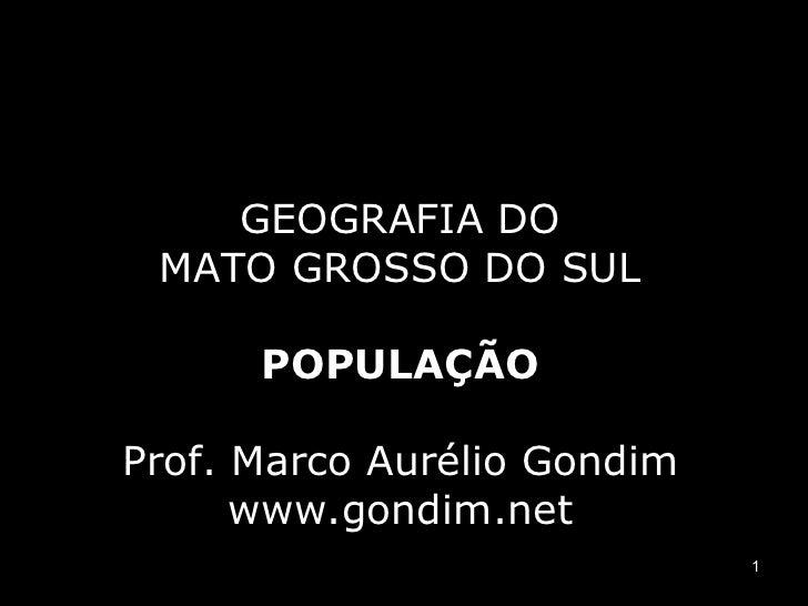 GEOGRAFIA DO MATO GROSSO DO SUL      POPULAÇÃOProf. Marco Aurélio Gondim      www.gondim.net                             1