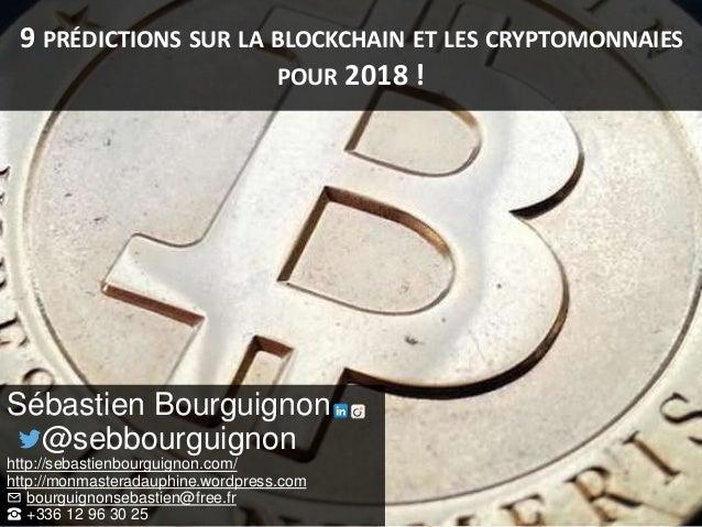 9 PRÉDICTIONS SUR LA BLOCKCHAIN ET LES CRYPTOMONNAIES POUR 2018 ! Sébastien Bourguignon @sebbourguignon http://sebastienbo...