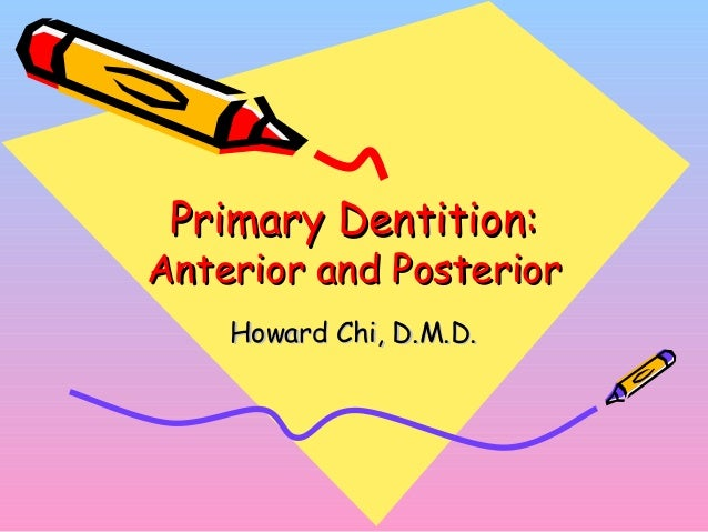 Primary Dentition:Primary Dentition: Anterior and PosteriorAnterior and Posterior Howard Chi, D.M.D.Howard Chi, D.M.D.