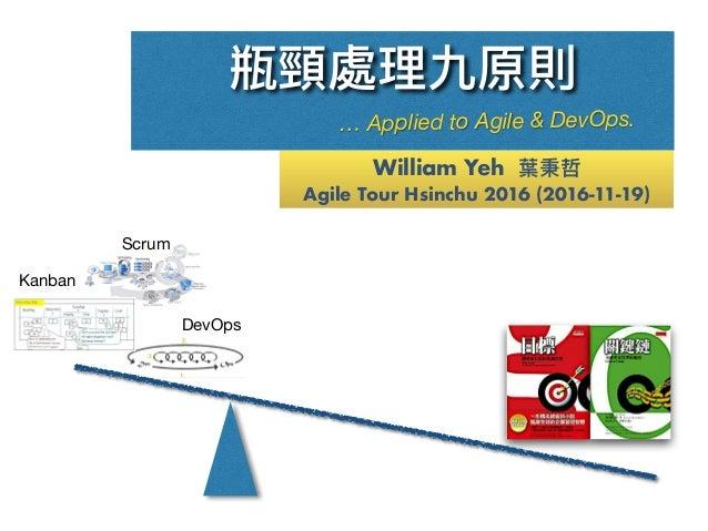 William Yeh 葉秉哲 Agile Tour Hsinchu 2016 (2016-11-19) 瓶頸處理理九原則 … Applied to Agile & DevOps. Scrum Kanban DevOps
