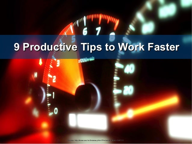 9 Productive Tips to Work Faster9 Productive Tips to Work FasterSource: http://www.sxc.hu/browse.phtml?f=download&id=13971...