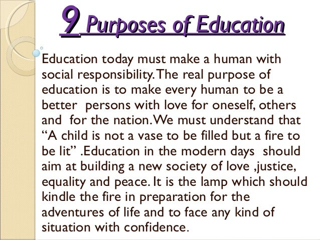 99 Purposes of EducationPurposes of Education Education today must make a human with social responsibility.The real purpos...