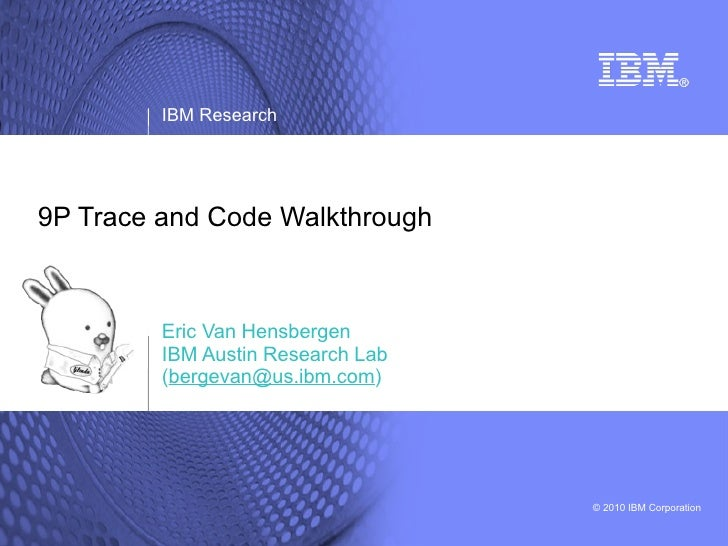IBM Research     9P Trace and Code Walkthrough             Eric Van Hensbergen          IBM Austin Research Lab          (...
