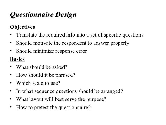 Questionnaire DesignQuestionnaire Design Objectives • Translate the required info into a set of specific questions • Shoul...