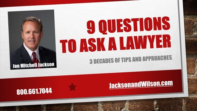 9 QUESTIONS TO ASK A LAWYER WITH MORE THAN 1,000,000 LAWYERS IN THE UNITED STATES AND OVER 200,000 IN CALIFORNIA, IT CAN B...