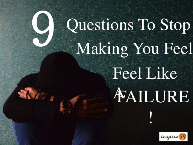 FAILURE ! 9 Questions To Stop Making You Feel Feel Like A