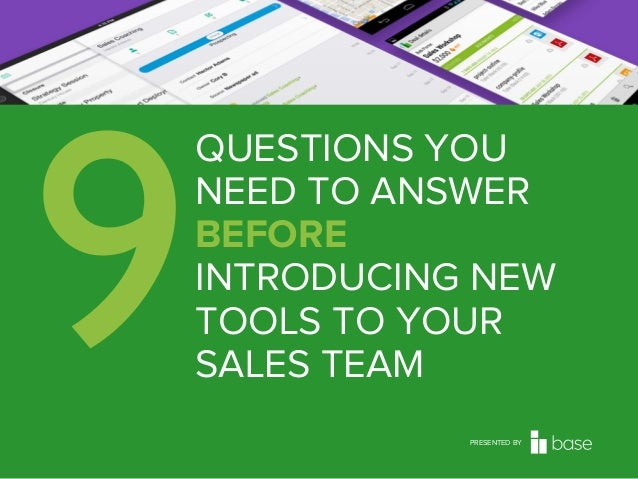 9  QUESTIONS YOU NEED TO ANSWER BEFORE INTRODUCING NEW TOOLS TO YOUR SALES TEAM PRESENTED BY