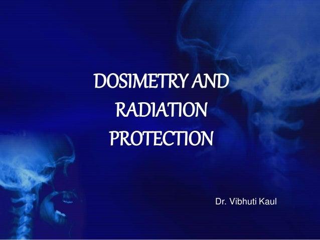 DOSIMETRY AND RADIATION PROTECTION Dr. Vibhuti Kaul