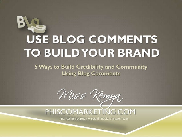 USE BLOG COMMENTS TO BUILD YOUR BRAND 5 Ways to Build Credibility and Community Using Blog Comments  Miss Kemya  PHISCOMAR...