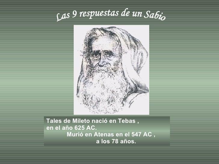 Las 9 respuestas de un Sabio Tales de Mileto nació en Tebas ,  en el año 625 AC.  Murió en Atenas en el 547 AC ,  a los 78...