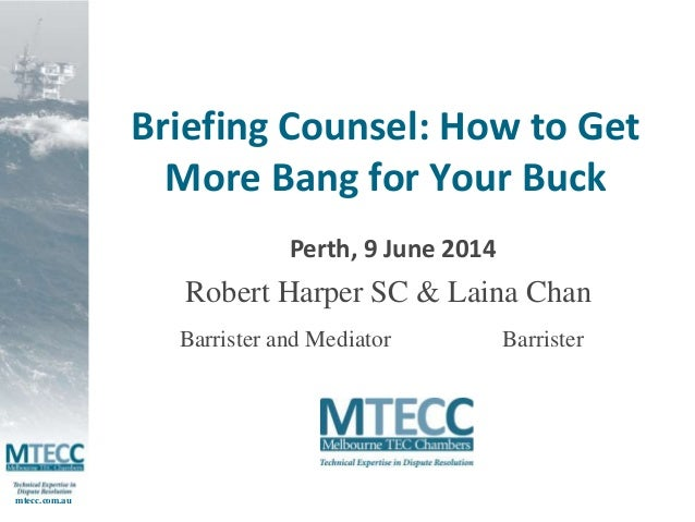 mtecc.com.au  Briefing Counsel: How to Get  More Bang for Your Buck  Perth, 9 June 2014  Robert Harper SC & Laina Chan  Ba...